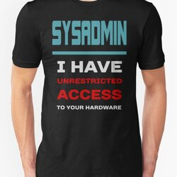 SYSADMIN I have unrestricted access to your hardware